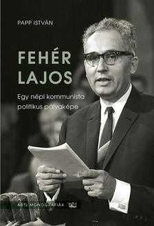 PAPP ISTVÁN - Fehér Lajos. Egy népi kommunista politikus pályaképe