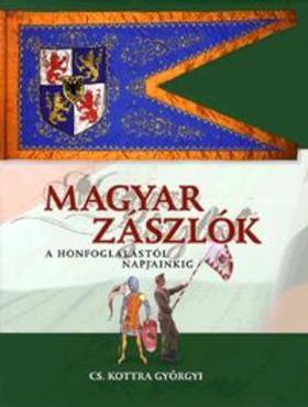 Csákváriné Kottra Györgyi - Magyar zászlók a honfoglalástól napjainkig