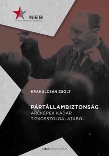Krahulcsán Zsolt - Pártállambiztonság - Arcképek Kádár titkosszolgálatából