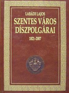 Labádi Lajos - Szentes város díszpolgárai 1821-2007 [antikvár]