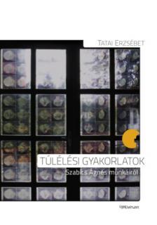 Tatai Erzsébet - Túlélési gyakorlatok Szabics Ágnes munkáiról