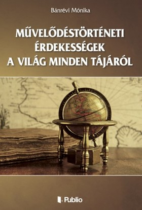 Mónika Bánrévi - Művelődéstörténeti érdekességek a világ minden tájáról [eKönyv: epub, mobi]