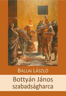 BALLAI LÁSZLÓ - Bottyán János szabadságharca - ÜKH 2018