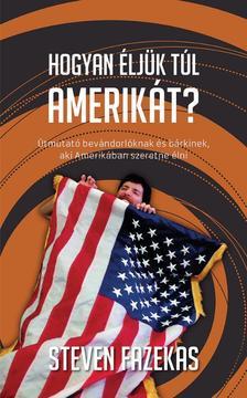 Fazekas, Steven - Hogyan éljük túl Amnerikát?  Útmutató bevándorlóknak és bárkinek, aki Amerikában szeretne élni