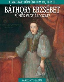 Várkonyi Gábor - Báthory Erzsébet - A magyar történelem rejtélyei