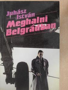 Juhász István - Meghalni Belgrádban [antikvár]