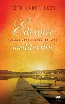 TÓTH GÁBOR ÁKOS - Édesvízi mediterrán - Kanadai magyar menni Balaton... [eKönyv: epub, mobi]