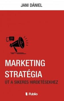 Jani Dániel - Marketing Stratégia - Út a sikeres hirdetésekhez [eKönyv: epub, mobi]