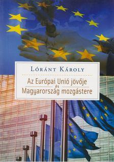 Lóránt Károly - Az Európai Unió jövője és Magyarország mozgástere [antikvár]