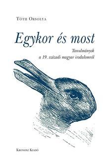 Tóth Orsolya - Egykor és most. Tanulmányok a 19. századi magyar irodalomról