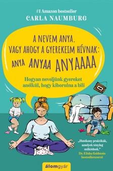 Carla Naumburg - A nevem Anya. Vagy ahogy a gyerekeim hívnak: ANYA ANYAA ANYAAA - Hogyan neveljünk gyereket anélkül, hogy kiborulna a bili [eKönyv: epub, mobi]