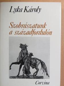 Lyka Károly - Szobrászatunk a századfordulón [antikvár]