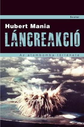 Hubert Mania - LÁNCREAKCIÓ - AZ ATOMBOMBA TÖRTÉNETE - KEMÉNY BORÍTÓS