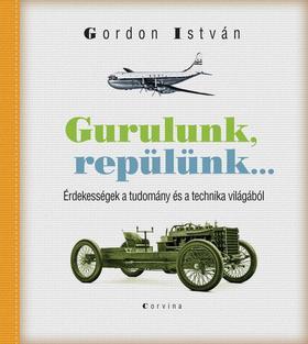 Gordon István - Gurulunk, repülünk... Érdekességek a tudomány és a technika világából