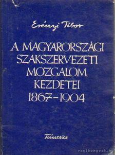 Erényi Tibor - A magyarországi szakszervezeti mozgalom kezdetai 1967-1904 [antikvár]