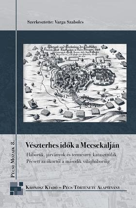 Szerk.: Varga Szabolcs - Vészterhes idők a Mecsekalján. Háborúk, ostromok, járványok Pécsett az ókortól a második világháborúig