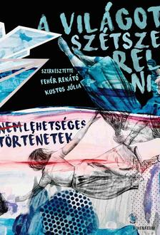 Fehér Renátó - Kustos Júlia (szerk.) - A világot szétszerelni - Nem lehetséges történetek