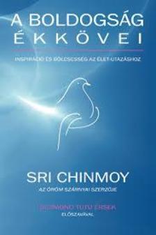 Sri Chinmoy - A boldogság ékkövei - Inspiráció és bölcsesség az élet-utazáshoz