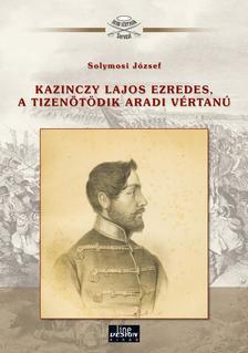 Solymosi József - Kazinczy Lajos ezredes, a tizenötödik aradi vértanú
