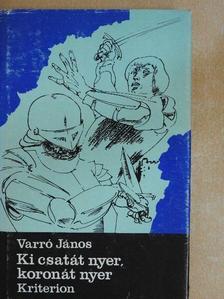 Varró János - Ki csatát nyer, koronát nyer [antikvár]
