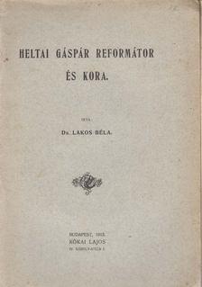 Lakos Béla - Heltai Gáspár reformátor és kora. [antikvár]