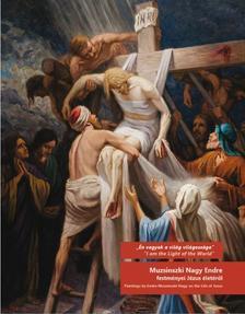 Én vagyok a világ világosság - Muzsinszki Nagy Endre festményei Jézus életéről