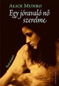 Alice Munro - Egy jóravaló nő szerelme - Nyolc történet