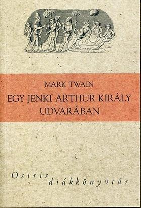 Mark Twain - EGY JENKI ARTHUR KIRÁLY UDVARÁBAN - OSIRIS DIÁKKÖNYVTÁR -