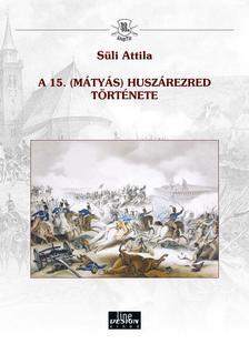Süli Attila - A 15. (Mátyás) huszárezred története
