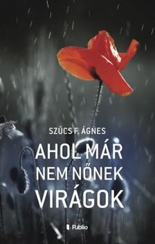 Ágnes Szűcs F. - Ahol már nem nőnek virágok [eKönyv: epub, mobi]
