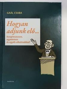 Gaál Csaba - Hogyan adjunk elő... [antikvár]