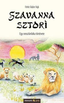 Fehér Ádám Vajk - Szavanna sztori - Egy oroszlánfalka története