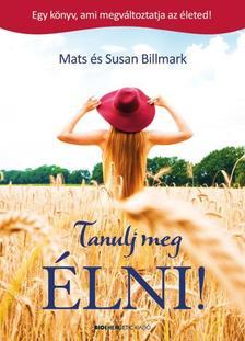 Mats és Susan Billmark - Tanulj meg ÉLNI! Egy könyv, ami megváltoztatja az életed.