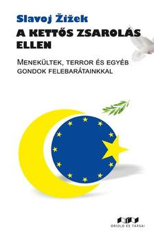 Slavoj ®i¾ek - A kettős zsarolás ellen. Menekültek, terror és egyéb gondok felebarátainkkal