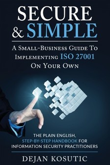 Kosutic Dejan - Secure & Simple - A Small-Business Guide to Implementing ISO 27001 On Your Own [eKönyv: epub, mobi]