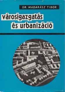 Madarász Tibor dr. - Városigazgatás és urbanizáció [antikvár]