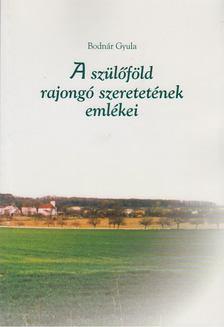 Bodnár Gyula - Szülőföld rajongó szeretetének emlékei [antikvár]