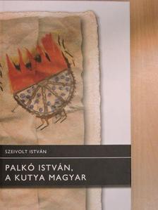 Szeivolt István - Palkó István, a kutya magyar [antikvár]