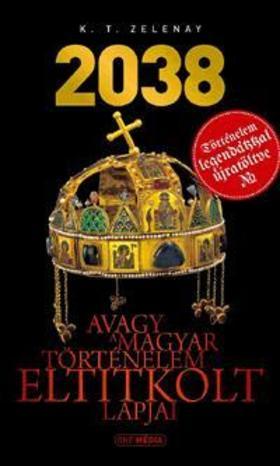 K.T. Zelenay - 2038 - Avagy a magyar történelem eltitkolt lapjai