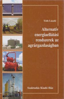 Tóth László - Alternatív energiaellátási rendszerek az agrárgazdaságban [antikvár]