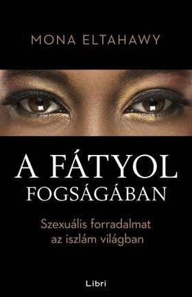 Eltahawy, Mona - A fátyol fogságában - Szexuális forradalmat az iszlám világban