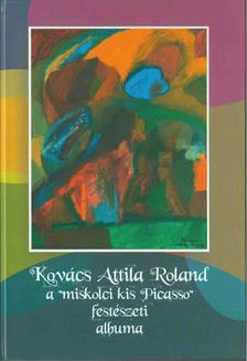 """KOVÁCS ATTILA - Kovács Attila Roland a """"miskolci kis Picasso"""" festészeti albuma [antikvár]"""