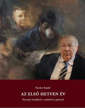 Kovács Árpád - Az első hetven év - Életrajzi töredékek a családról és pályáról