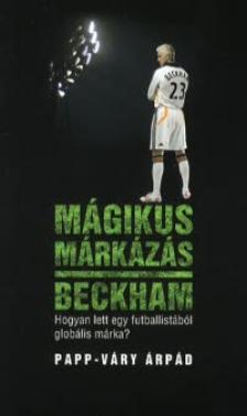PAPP-VÁRY ÁRPÁD - Mágikus márkázás - Beckham - Hogyan lett egy futballistából globális márka?