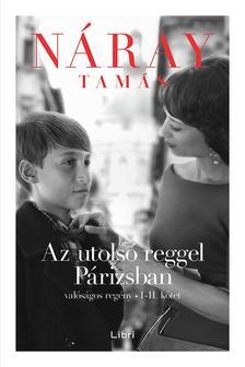 Náray Tamás - Az utolsó reggel Párizsban - Valóságos regény (I-II.)