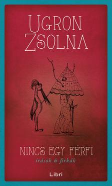 Ugron Zsolna - Nincs egy férfi - Írások és firkák