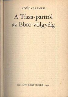 Kőműves Imre - A Tisza-parttól az Ebro völgyéig [antikvár]