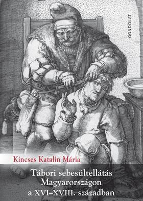 Kincses Katalin Mária - Tábori sebesültellátás Magyarországon a XVI-XVIII. században - ÜKH 2019