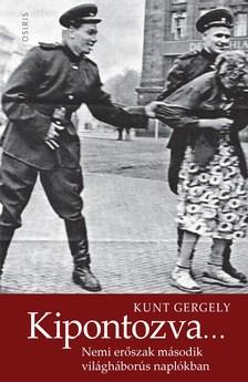 KUNT GERGELY - Kipontozva... Nemi erőszak második világháborús naplókban
