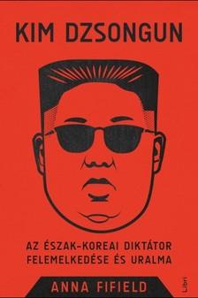 Fifield, Anna - Kim Dzsongun - Az észak-koreai diktátor felemelkedése és uralma [eKönyv: epub, mobi]